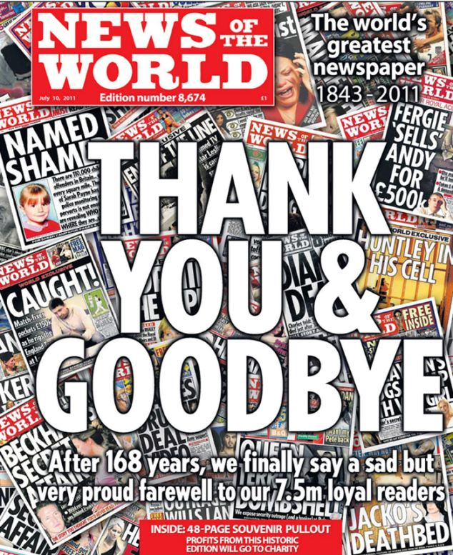 "News International handout photo dated 09/07/11 of the front cover of the final edition of the News of the World newspaper. PRESS ASSOCIATION Photo. Issue date: Saturday July 9, 2011. The News of the World is doubling its print run to five million to ""go out with a bang"". The 168-year-old newspaper is expected to record its biggest sale for years as its historic final edition becomes a collector's item. See PA story POLITICS Hacking. Photo credit should read: News International/PA Wire NOTE TO EDITORS: This handout photo may only be used in for editorial reporting purposes for the contemporaneous illustration of events, things or the people in the image or facts mentioned in the caption. Reuse of the picture may require further permission from the copyright holder."
